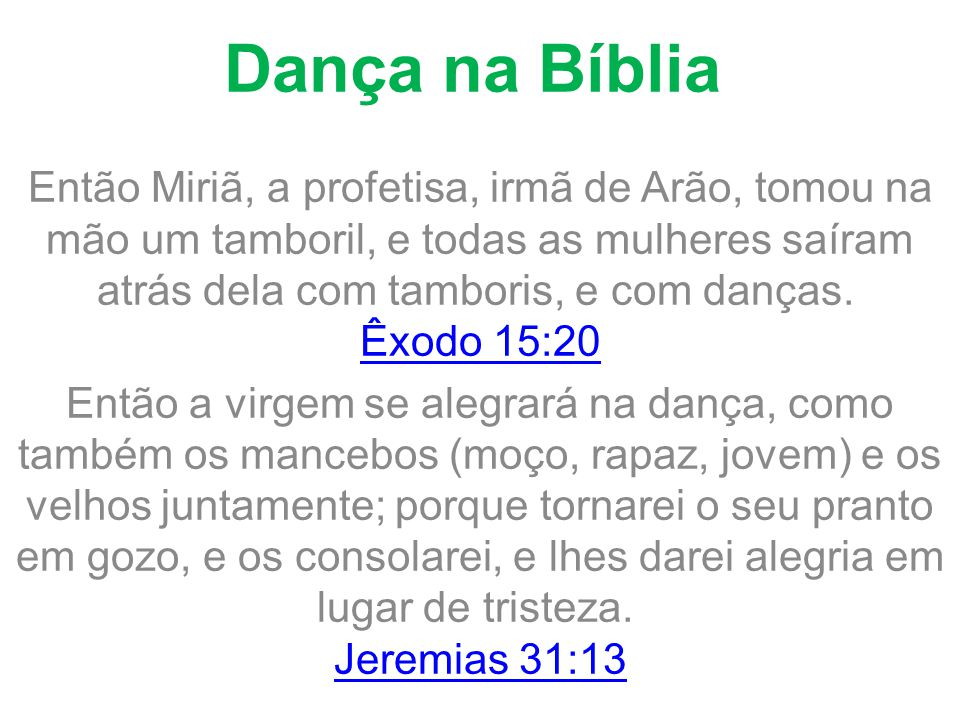 Dança na Bíblia Então Miriã, a profetisa, irmã de Arão, tomou na mão um tamboril, e todas as mulheres saíram atrás dela com tamboris, e com danças. Êx