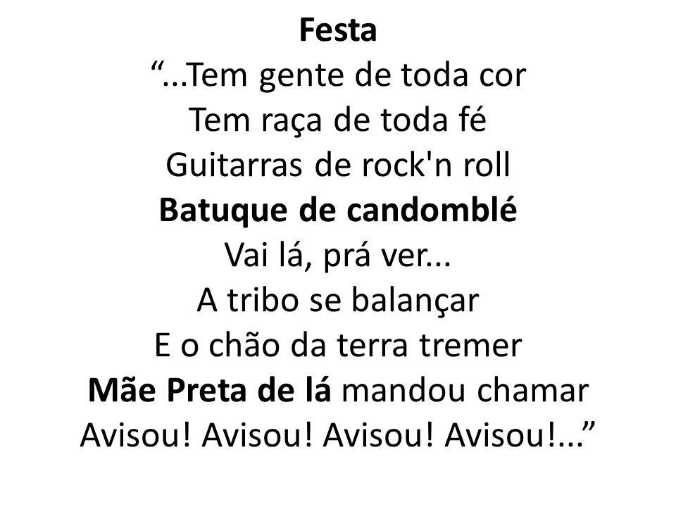 Festa...Tem gente de toda cor Tem raça de toda fé Guitarras de rock'n roll Batuque de candomblé Vai lá, prá ver... A tribo se balançar E o chão da ter