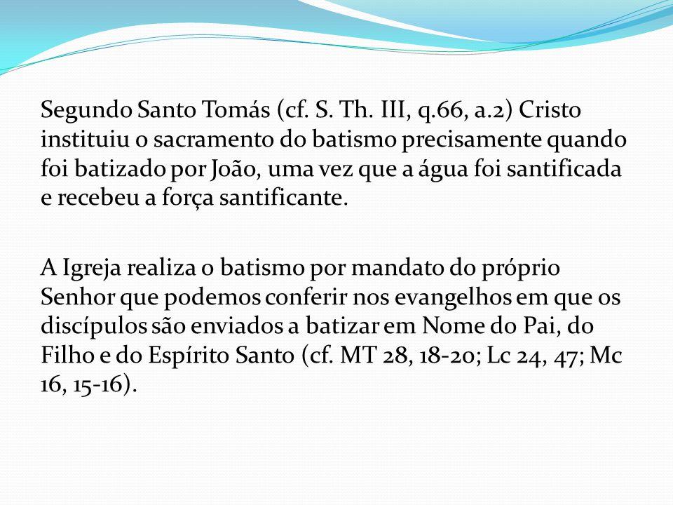 Segundo Santo Tomás (cf. S. Th. III, q.66, a.2) Cristo instituiu o sacramento do batismo precisamente quando foi batizado por João, uma vez que a água