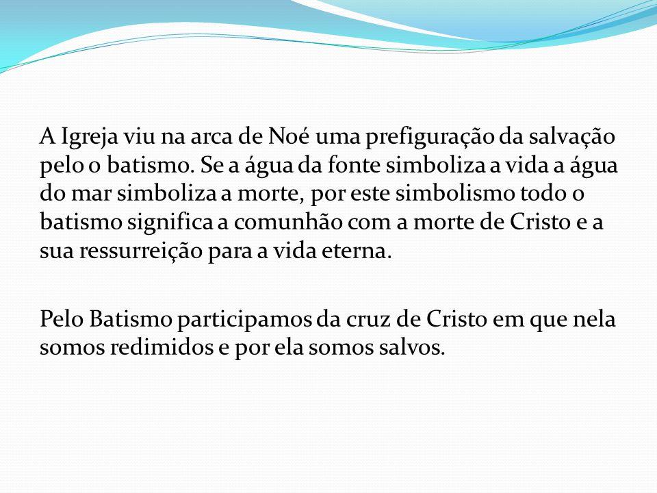 A Igreja viu na arca de Noé uma prefiguração da salvação pelo o batismo. Se a água da fonte simboliza a vida a água do mar simboliza a morte, por este