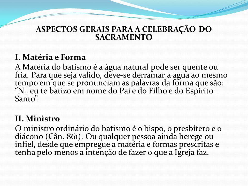 ASPECTOS GERAIS PARA A CELEBRAÇÃO DO SACRAMENTO I. Matéria e Forma A Matéria do batismo é a água natural pode ser quente ou fria. Para que seja valido