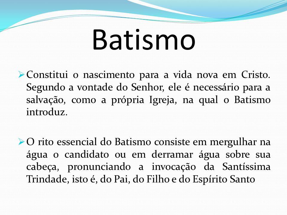 Batismo Constitui o nascimento para a vida nova em Cristo. Segundo a vontade do Senhor, ele é necessário para a salvação, como a própria Igreja, na qu
