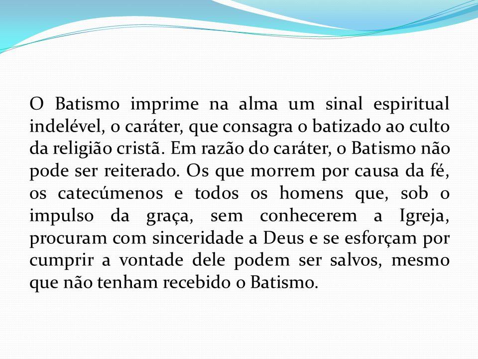 O Batismo imprime na alma um sinal espiritual indelével, o caráter, que consagra o batizado ao culto da religião cristã. Em razão do caráter, o Batism