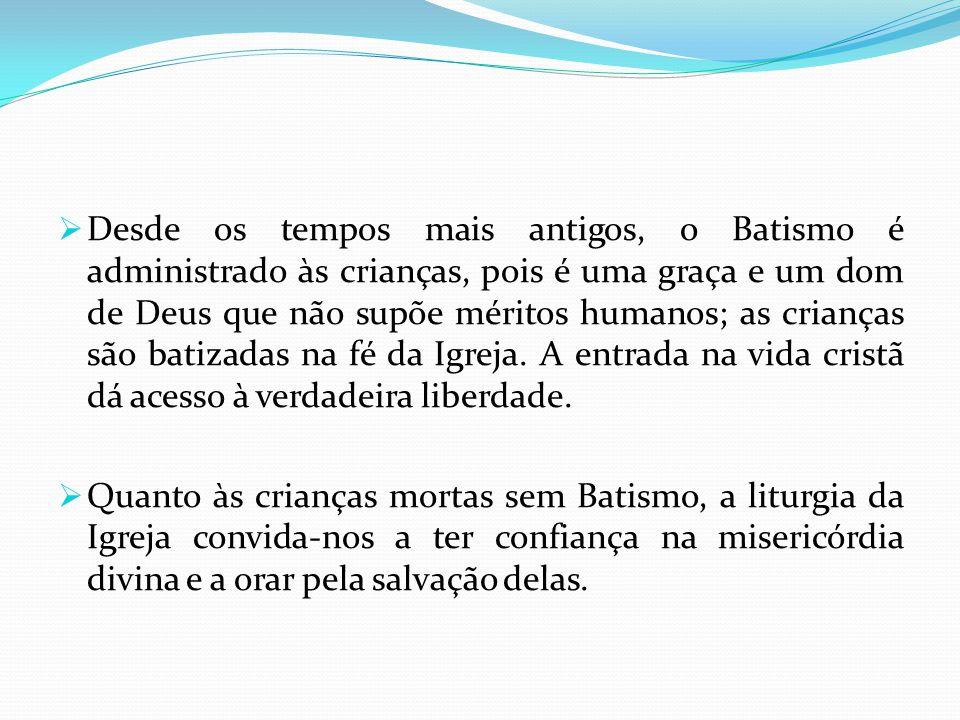Desde os tempos mais antigos, o Batismo é administrado às crianças, pois é uma graça e um dom de Deus que não supõe méritos humanos; as crianças são b
