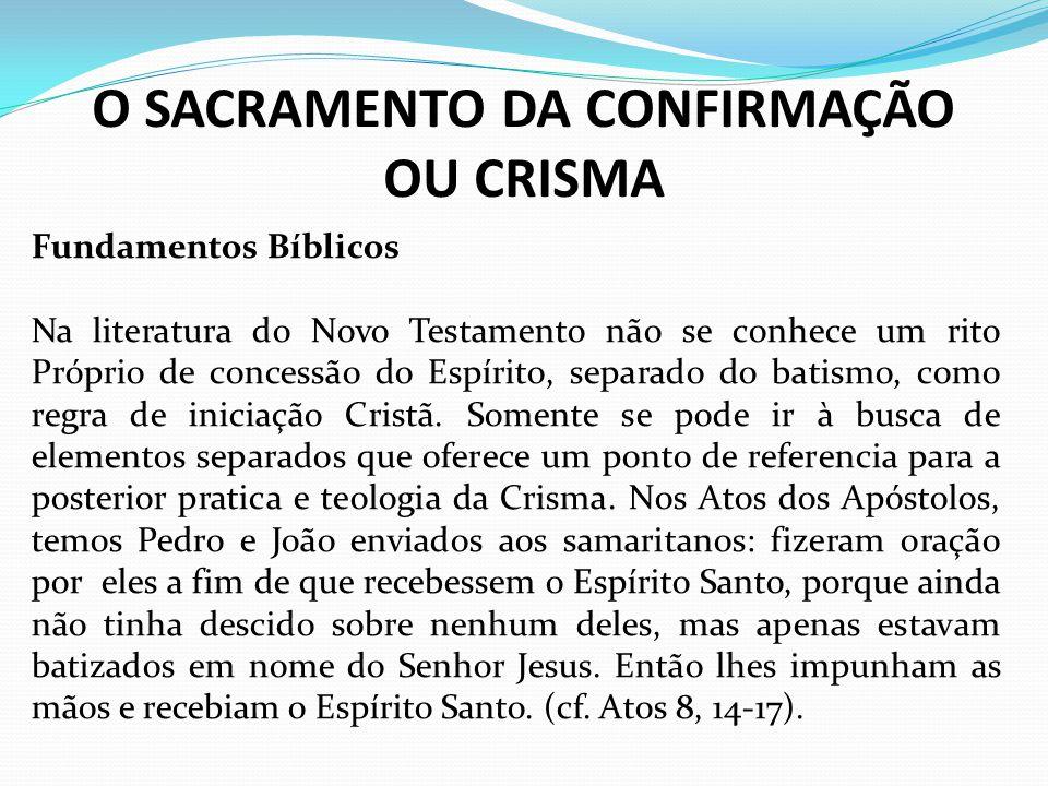 O SACRAMENTO DA CONFIRMAÇÃO OU CRISMA Fundamentos Bíblicos Na literatura do Novo Testamento não se conhece um rito Próprio de concessão do Espírito, s