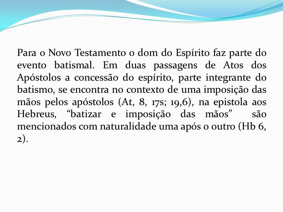 Para o Novo Testamento o dom do Espírito faz parte do evento batismal. Em duas passagens de Atos dos Apóstolos a concessão do espírito, parte integran