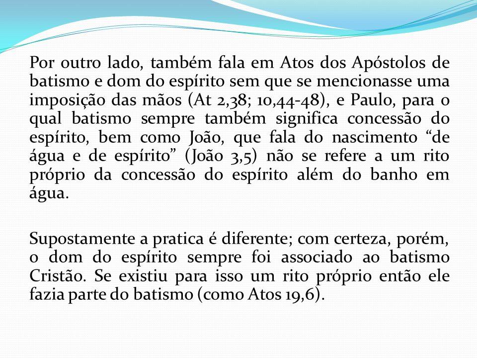 Por outro lado, também fala em Atos dos Apóstolos de batismo e dom do espírito sem que se mencionasse uma imposição das mãos (At 2,38; 10,44-48), e Pa