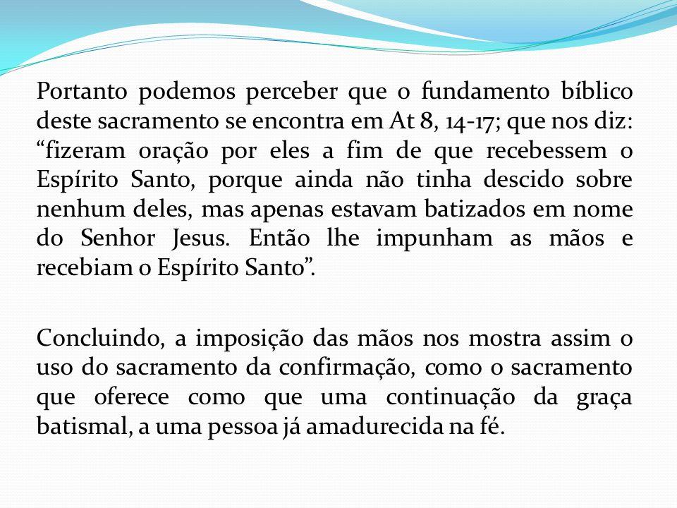 Portanto podemos perceber que o fundamento bíblico deste sacramento se encontra em At 8, 14-17; que nos diz: fizeram oração por eles a fim de que rece