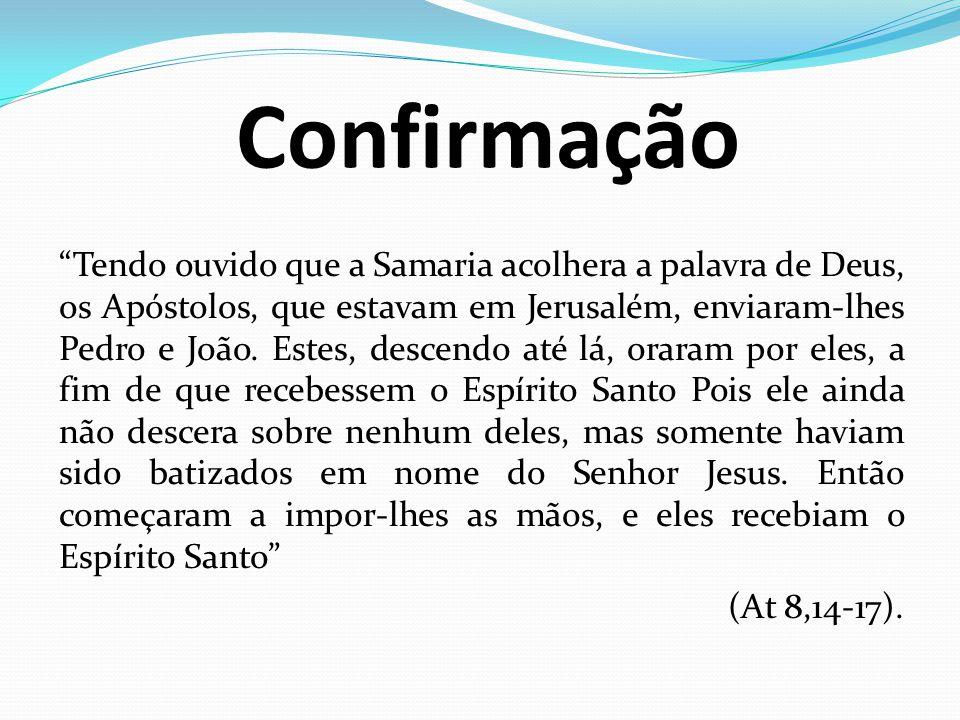 Confirmação Tendo ouvido que a Samaria acolhera a palavra de Deus, os Apóstolos, que estavam em Jerusalém, enviaram-lhes Pedro e João. Estes, descendo