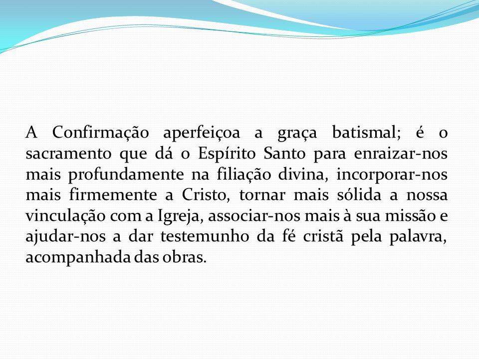 A Confirmação aperfeiçoa a graça batismal; é o sacramento que dá o Espírito Santo para enraizar-nos mais profundamente na filiação divina, incorporar-