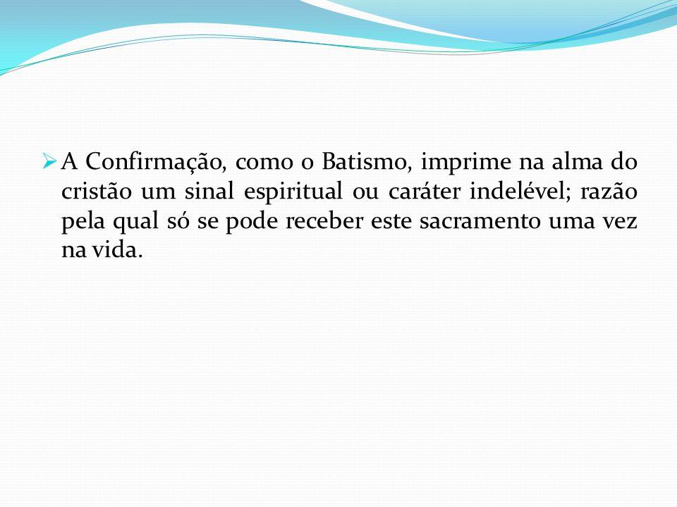 A Confirmação, como o Batismo, imprime na alma do cristão um sinal espiritual ou caráter indelével; razão pela qual só se pode receber este sacramento