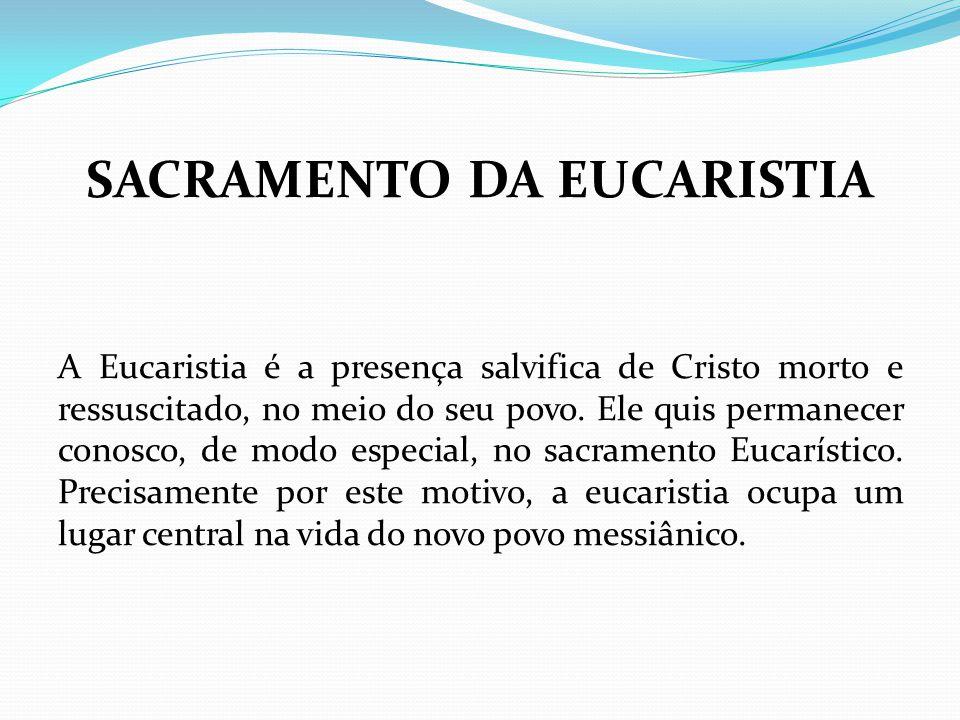 SACRAMENTO DA EUCARISTIA A Eucaristia é a presença salvifica de Cristo morto e ressuscitado, no meio do seu povo. Ele quis permanecer conosco, de modo