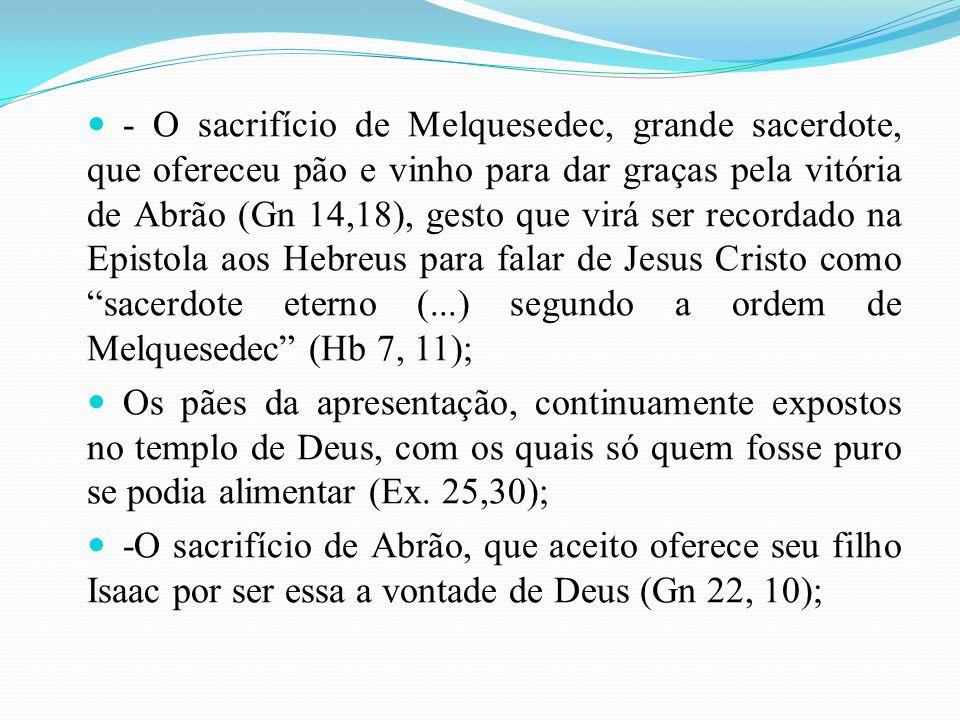 - O sacrifício de Melquesedec, grande sacerdote, que ofereceu pão e vinho para dar graças pela vitória de Abrão (Gn 14,18), gesto que virá ser recorda