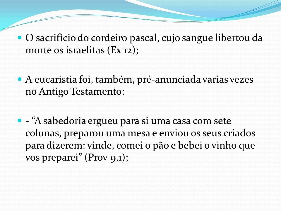 O sacrifício do cordeiro pascal, cujo sangue libertou da morte os israelitas (Ex 12); A eucaristia foi, também, pré-anunciada varias vezes no Antigo T