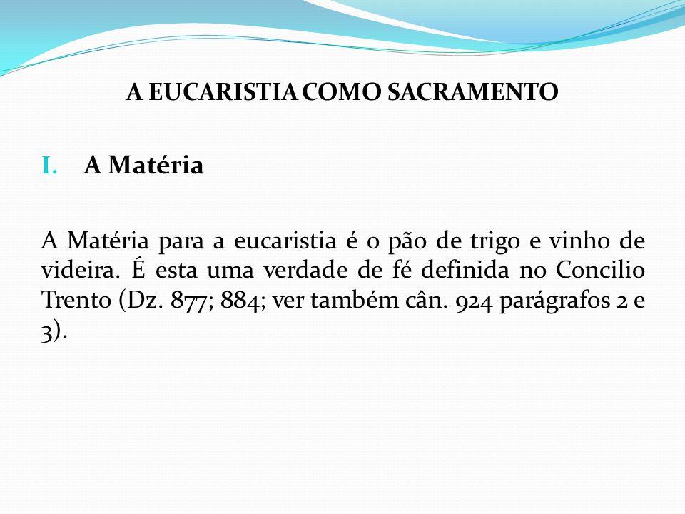 A EUCARISTIA COMO SACRAMENTO I. A Matéria A Matéria para a eucaristia é o pão de trigo e vinho de videira. É esta uma verdade de fé definida no Concil