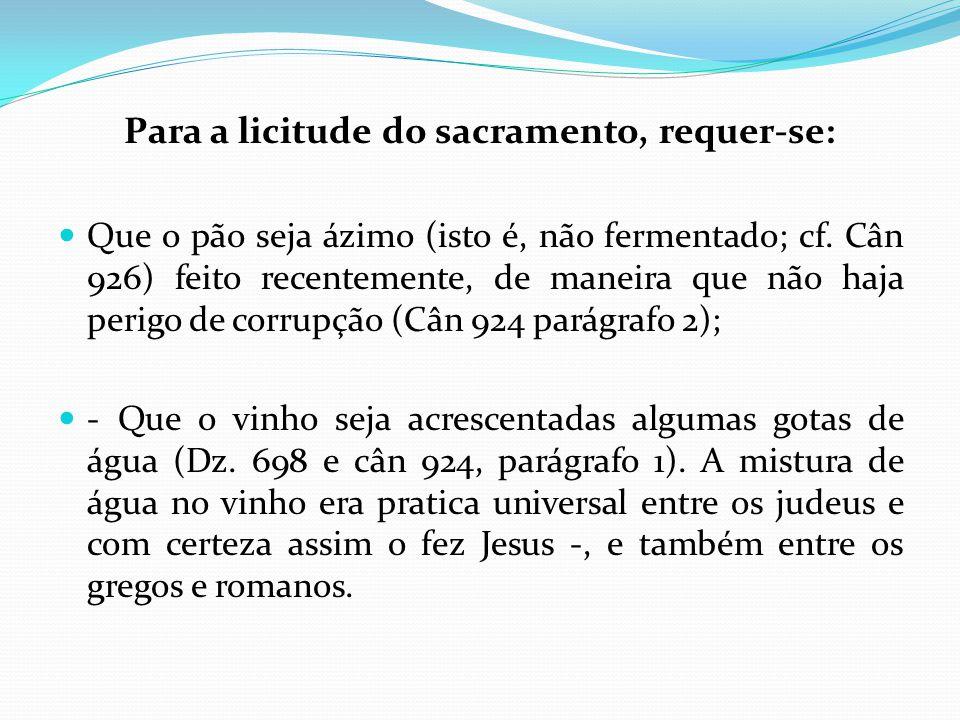 Para a licitude do sacramento, requer-se: Que o pão seja ázimo (isto é, não fermentado; cf. Cân 926) feito recentemente, de maneira que não haja perig