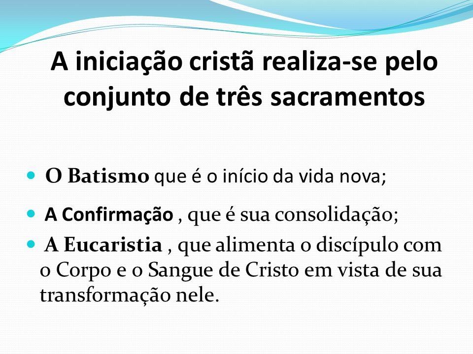 A iniciação cristã realiza-se pelo conjunto de três sacramentos O Batismo que é o início da vida nova; A Confirmação, que é sua consolidação; A Eucari