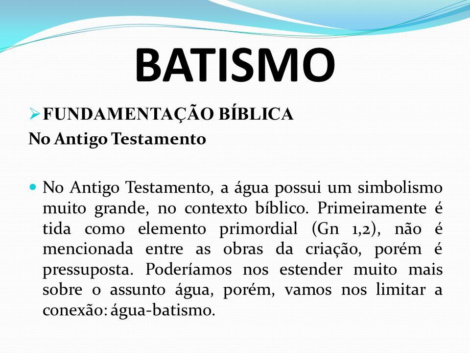 BATISMO FUNDAMENTAÇÃO BÍBLICA No Antigo Testamento No Antigo Testamento, a água possui um simbolismo muito grande, no contexto bíblico. Primeiramente