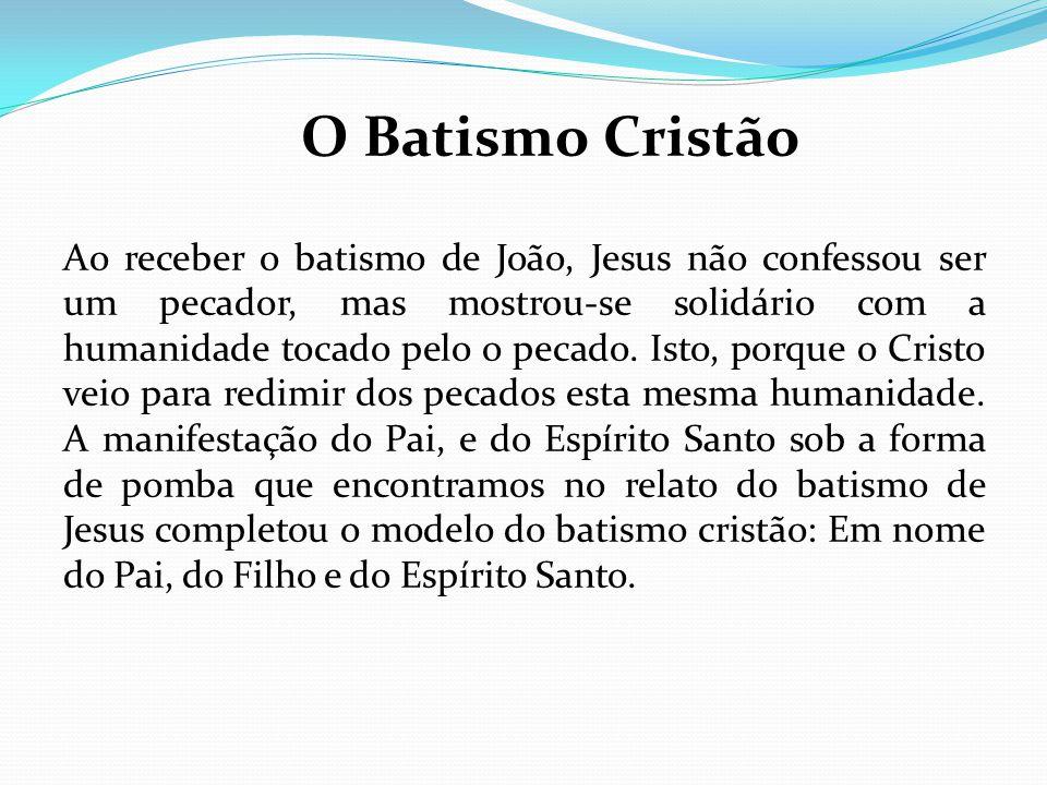 O Batismo Cristão Ao receber o batismo de João, Jesus não confessou ser um pecador, mas mostrou-se solidário com a humanidade tocado pelo o pecado. Is
