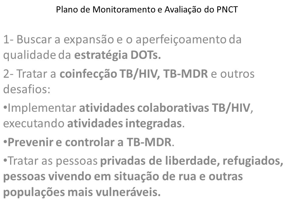 Plano de Monitoramento e Avaliação do PNCT 1- Buscar a expansão e o aperfeiçoamento da qualidade da estratégia DOTs. 2- Tratar a coinfecção TB/HIV, TB