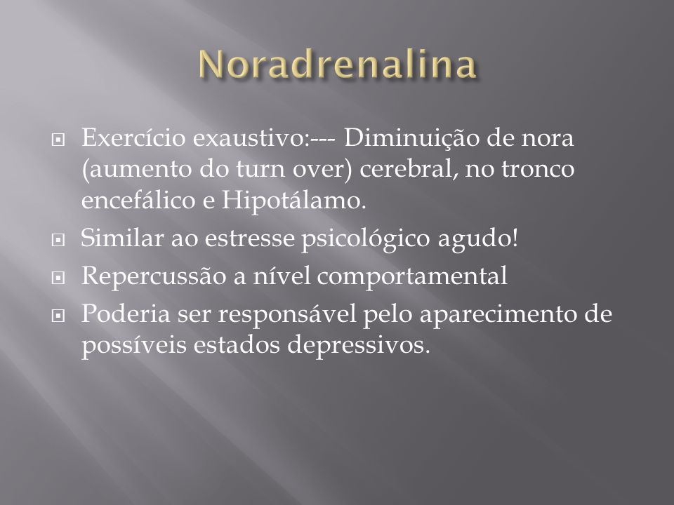Exercício exaustivo:--- Diminuição de nora (aumento do turn over) cerebral, no tronco encefálico e Hipotálamo. Similar ao estresse psicológico agudo!