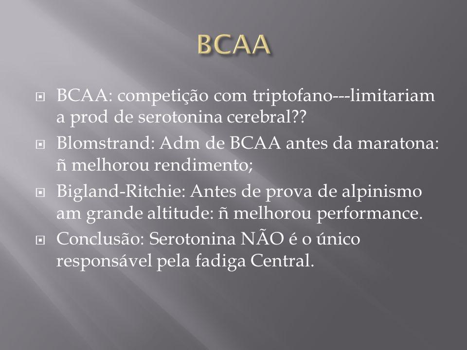 BCAA: competição com triptofano---limitariam a prod de serotonina cerebral?? Blomstrand: Adm de BCAA antes da maratona: ñ melhorou rendimento; Bigland