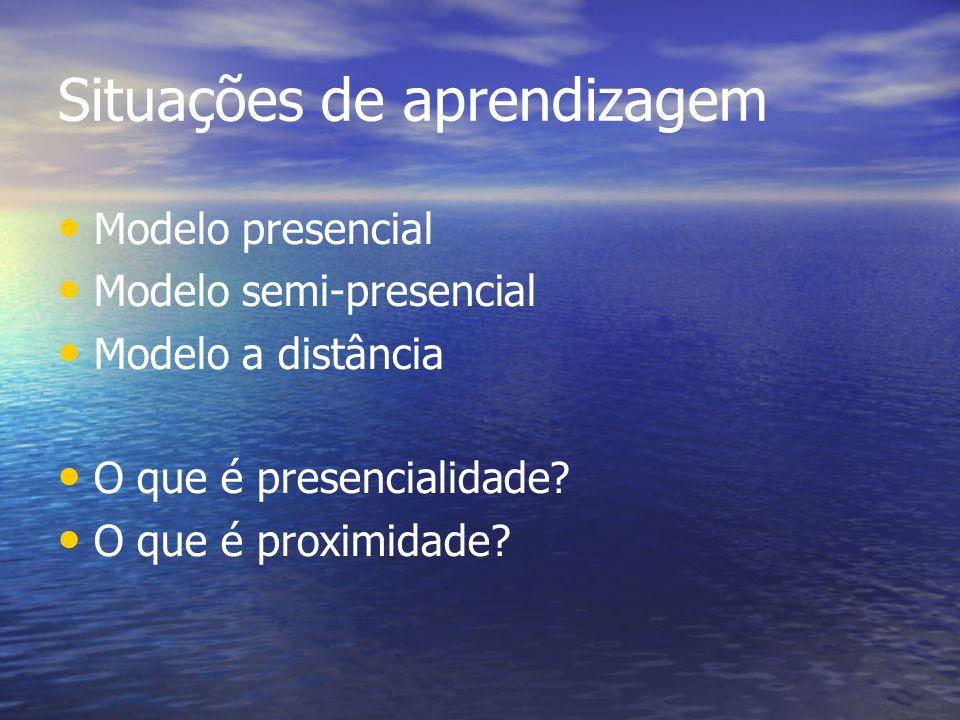 Situações de aprendizagem Modelo presencial Modelo semi-presencial Modelo a distância O que é presencialidade? O que é proximidade?