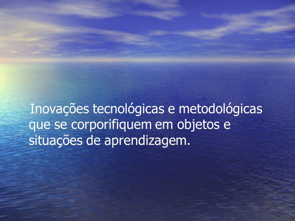 Inovações tecnológicas e metodológicas que se corporifiquem em objetos e situações de aprendizagem.