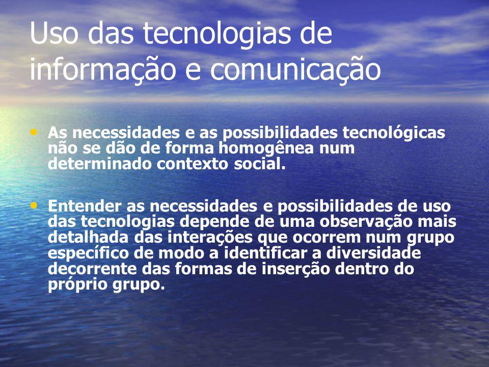 Uso das tecnologias de informação e comunicação As necessidades e as possibilidades tecnológicas não se dão de forma homogênea num determinado context