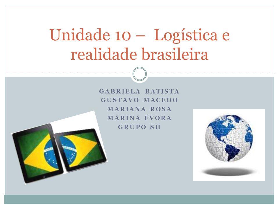 GABRIELA BATISTA GUSTAVO MACEDO MARIANA ROSA MARINA ÉVORA GRUPO 8H Unidade 10 – Logística e realidade brasileira