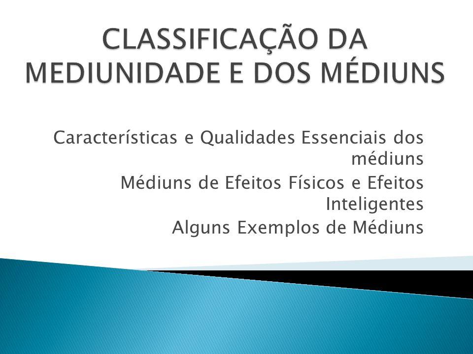 Características e Qualidades Essenciais dos médiuns Médiuns de Efeitos Físicos e Efeitos Inteligentes Alguns Exemplos de Médiuns