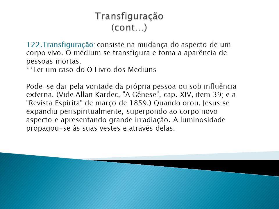 122.Transfiguração: consiste na mudança do aspecto de um corpo vivo. O médium se transfigura e toma a aparência de pessoas mortas. **Ler um caso do O