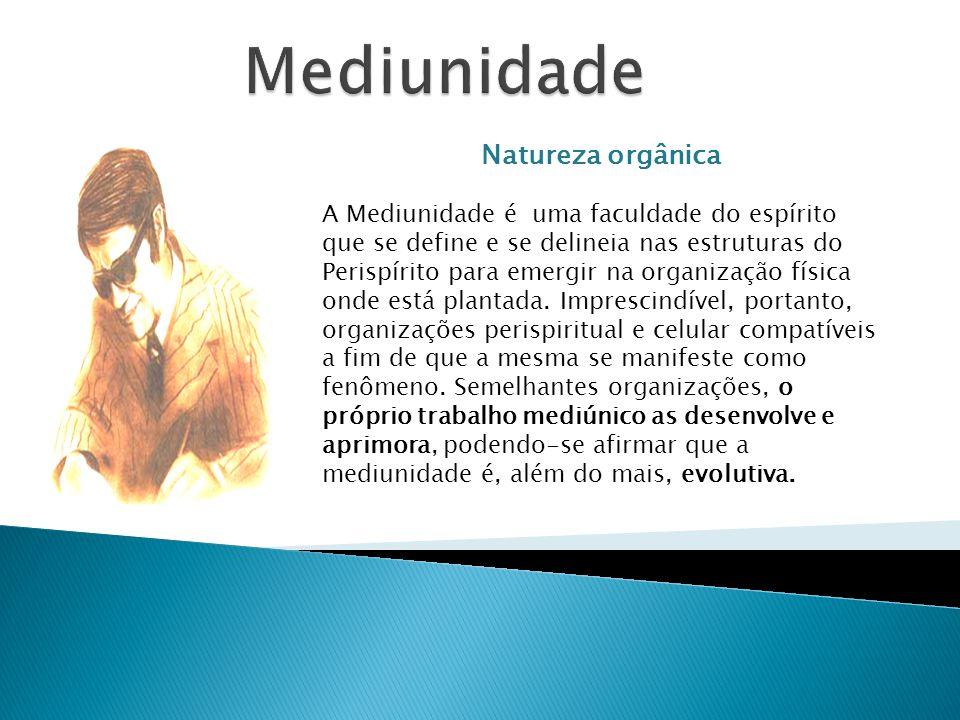 Natureza orgânica A Mediunidade é uma faculdade do espírito que se define e se delineia nas estruturas do Perispírito para emergir na organização físi