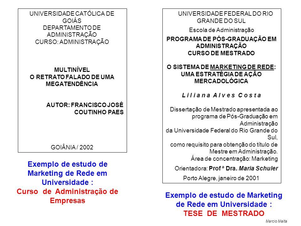 Marcio Malta UNIVERSIDADE CATÓLICA DE GOIÁS DEPARTAMENTO DE ADMINISTRAÇÃO CURSO: ADMINISTRAÇÃO MULTINÍVEL O RETRATO FALADO DE UMA MEGATENDÊNCIA AUTOR: FRANCISCO JOSÉ COUTINHO PAES GOIÂNIA / 2002 UNIVERSIDADE FEDERAL DO RIO GRANDE DO SUL Escola de Administração PROGRAMA DE PÓS-GRADUAÇÃO EM ADMINISTRAÇÃO CURSO DE MESTRADO O SISTEMA DE MARKETING DE REDE: UMA ESTRATÉGIA DE AÇÃO MERCADOLÓGICA L i l i a n a A l v e s C o s t a Dissertação de Mestrado apresentada ao programa de Pós-Graduação em Administração da Universidade Federal do Rio Grande do Sul, como requisito para obtenção do título de Mestre em Administração.