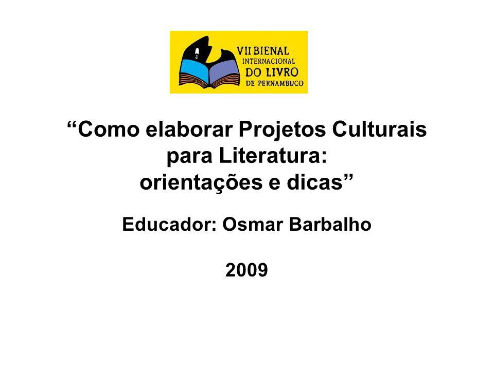 Como elaborar Projetos Culturais para Literatura: orientações e dicas Educador: Osmar Barbalho 2009