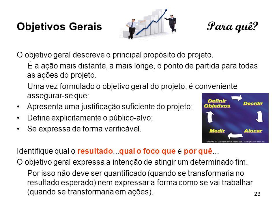 23 Objetivos Gerais Para quê? O objetivo geral descreve o principal propósito do projeto. É a ação mais distante, a mais longe, o ponto de partida par