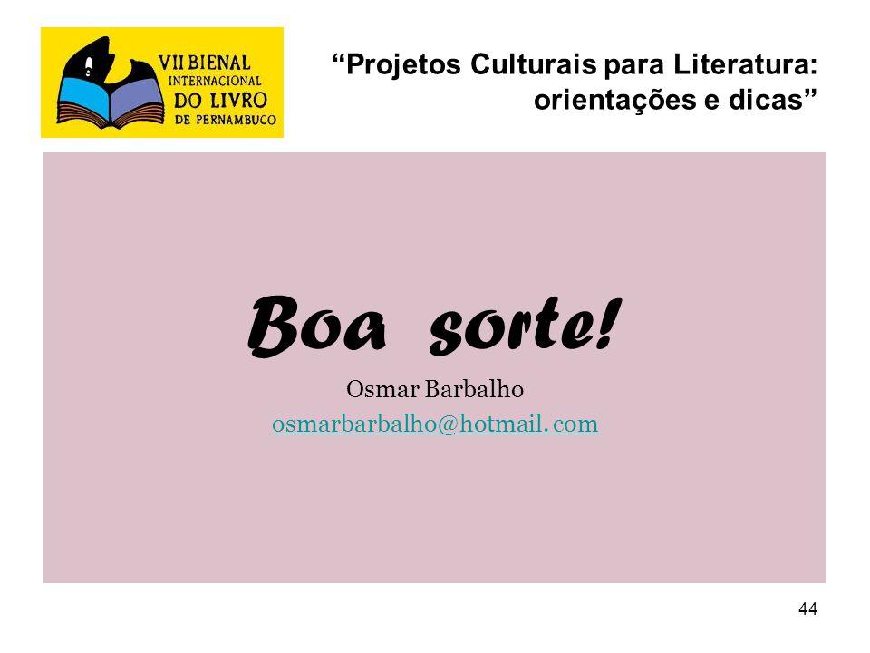 44 Projetos Culturais para Literatura: orientações e dicas Boa sorte! Osmar Barbalho osmarbarbalho@hotmail. com
