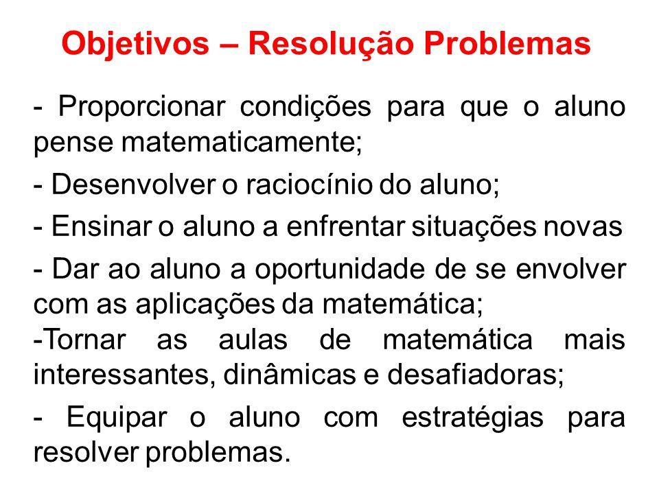 Objetivos – Resolução Problemas - Proporcionar condições para que o aluno pense matematicamente; - Desenvolver o raciocínio do aluno; - Ensinar o aluno a enfrentar situações novas - Dar ao aluno a oportunidade de se envolver com as aplicações da matemática; -Tornar as aulas de matemática mais interessantes, dinâmicas e desafiadoras; - Equipar o aluno com estratégias para resolver problemas.