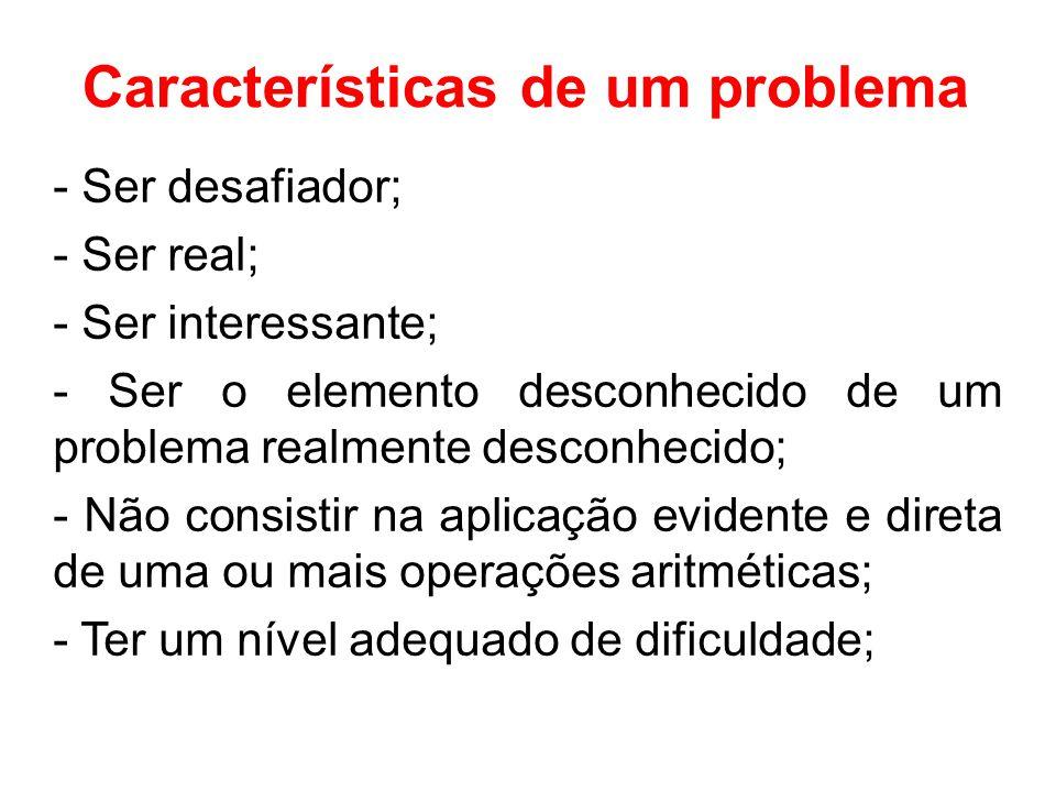 Características de um problema - Ser desafiador; - Ser real; - Ser interessante; - Ser o elemento desconhecido de um problema realmente desconhecido; - Não consistir na aplicação evidente e direta de uma ou mais operações aritméticas; - Ter um nível adequado de dificuldade;