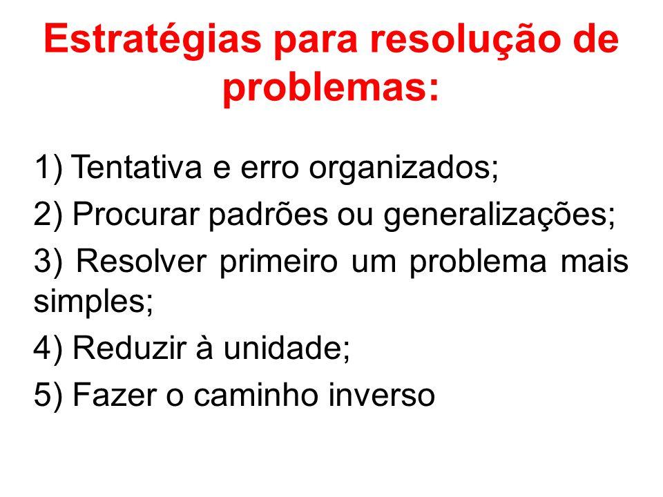 Estratégias para resolução de problemas: 1) Tentativa e erro organizados; 2) Procurar padrões ou generalizações; 3) Resolver primeiro um problema mais simples; 4) Reduzir à unidade; 5) Fazer o caminho inverso