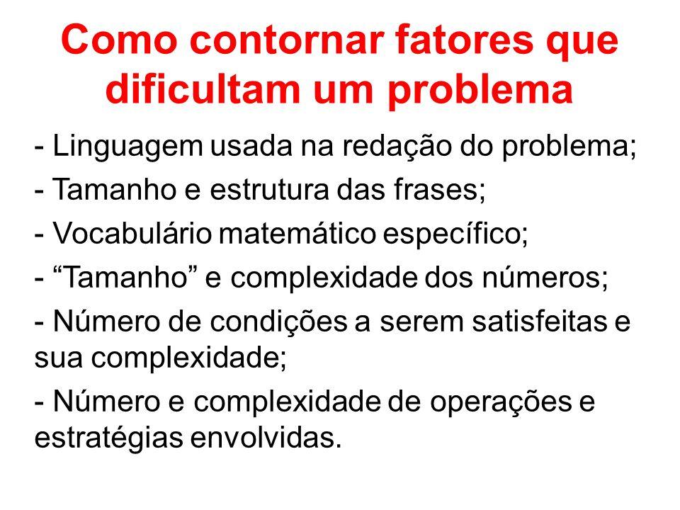 Como contornar fatores que dificultam um problema - Linguagem usada na redação do problema; - Tamanho e estrutura das frases; - Vocabulário matemático específico; - Tamanho e complexidade dos números; - Número de condições a serem satisfeitas e sua complexidade; - Número e complexidade de operações e estratégias envolvidas.