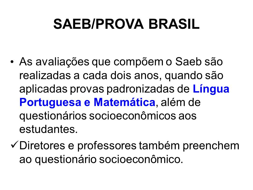 SAEB/PROVA BRASIL As avaliações que compõem o Saeb são realizadas a cada dois anos, quando são aplicadas provas padronizadas de Língua Portuguesa e Matemática, além de questionários socioeconômicos aos estudantes.