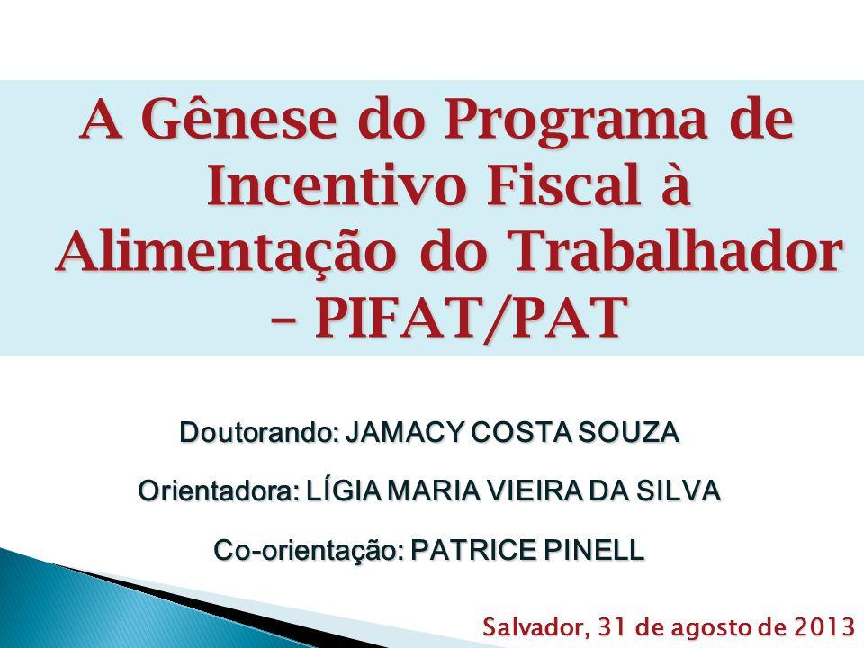A Gênese do Programa de Incentivo Fiscal à Alimentação do Trabalhador – PIFAT/PAT Doutorando: JAMACY COSTA SOUZA Orientadora: LÍGIA MARIA VIEIRA DA SILVA Co-orientação: PATRICE PINELL Salvador, 31 de agosto de 2013