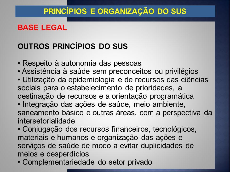 PRINCÍPIOS E ORGANIZAÇÃO DO SUS BASE LEGAL OUTROS PRINCÍPIOS DO SUS Respeito à autonomia das pessoas Assistência à saúde sem preconceitos ou privilégi