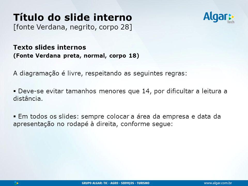 Título do slide interno [fonte Verdana, negrito, corpo 28] Texto slides internos (Fonte Verdana preta, normal, corpo 18) A diagramação é livre, respei