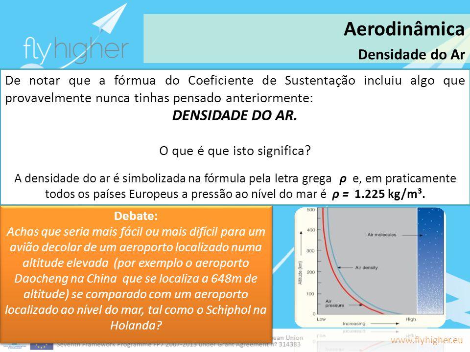 www.flyhigher.eu Aerodinâmica Densidade do Ar De notar que a fórmua do Coeficiente de Sustentação incluiu algo que provavelmente nunca tinhas pensado