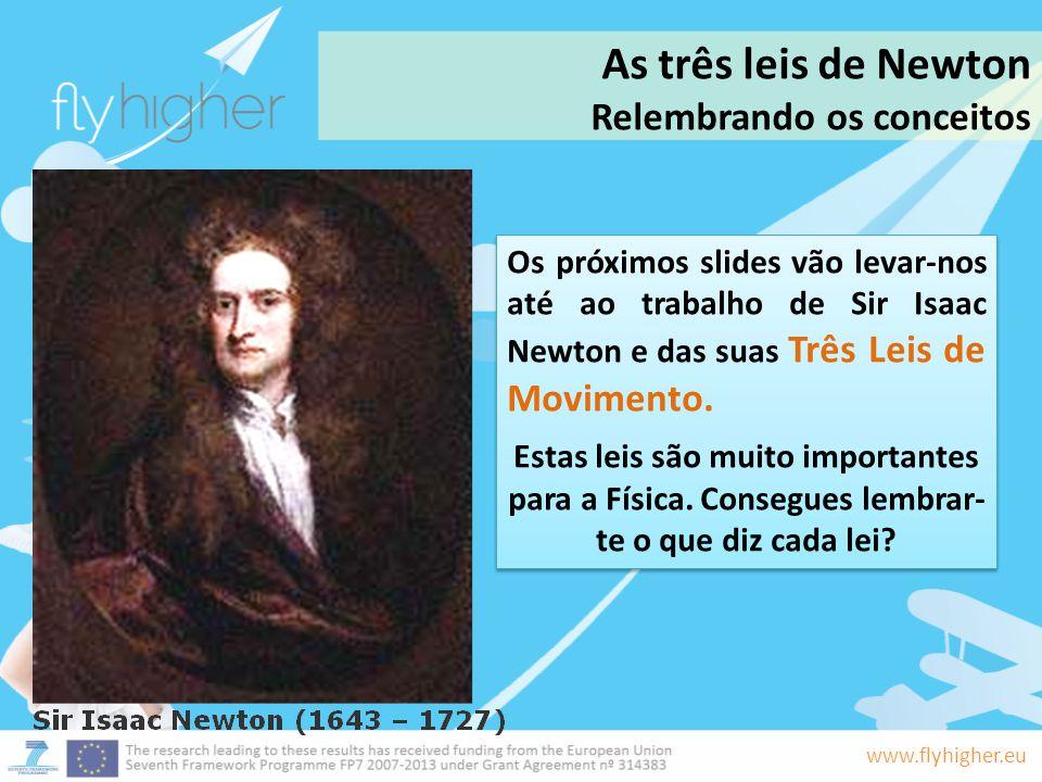 www.flyhigher.eu As três leis de Newton Relembrando os conceitos Os próximos slides vão levar-nos até ao trabalho de Sir Isaac Newton e das suas Três