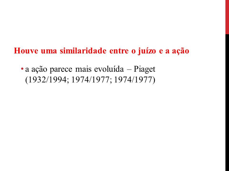 Houve uma similaridade entre o juízo e a ação a ação parece mais evoluída – Piaget (1932/1994; 1974/1977; 1974/1977)