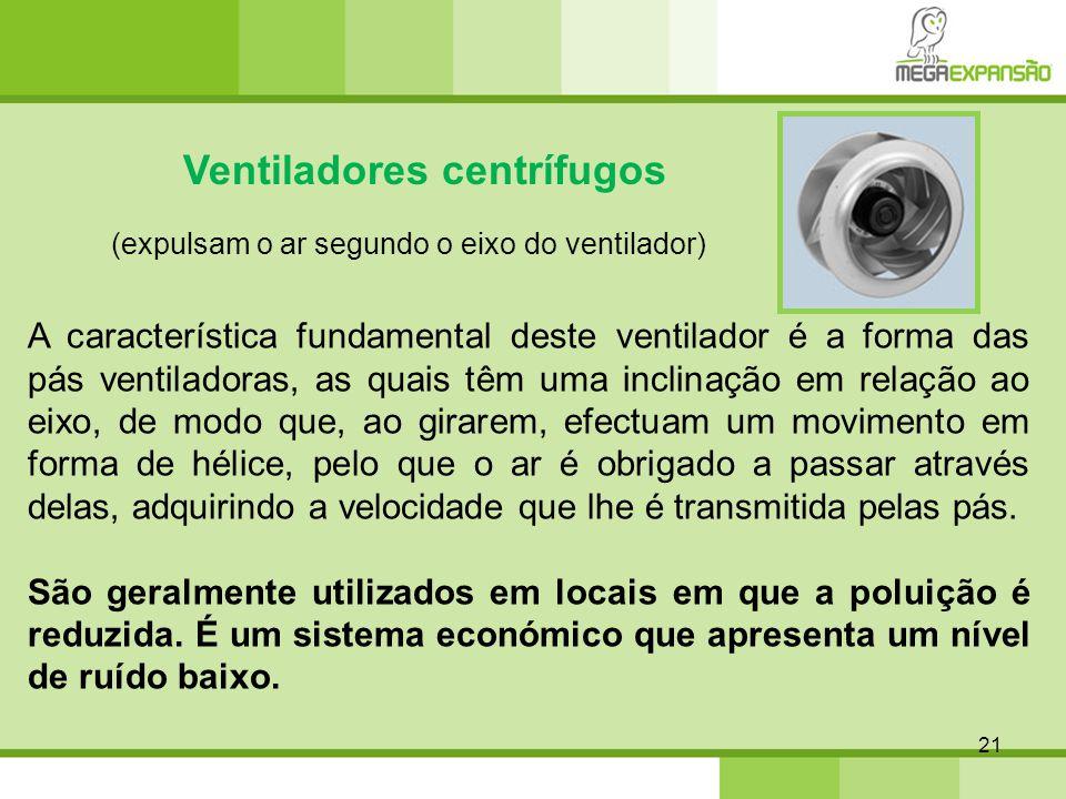 21 Ventiladores centrífugos (expulsam o ar segundo o eixo do ventilador) A característica fundamental deste ventilador é a forma das pás ventiladoras,