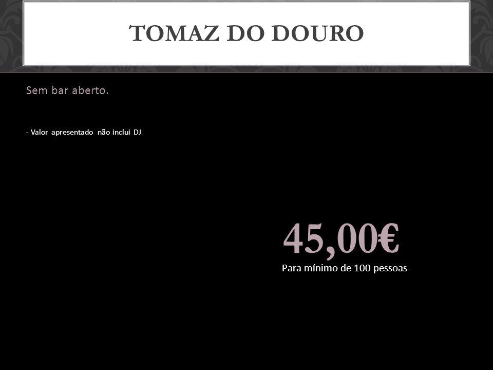 TOMAZ DO DOURO Sem bar aberto. - Valor apresentado não inclui DJ 45,00 Para mínimo de 100 pessoas